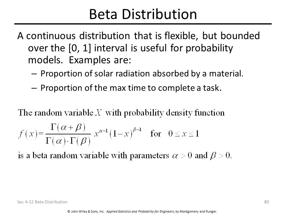 Beta Distribution A continuous distribution that is flexible, but bounded over the [0, 1] interval is useful for probability models. Examples are: